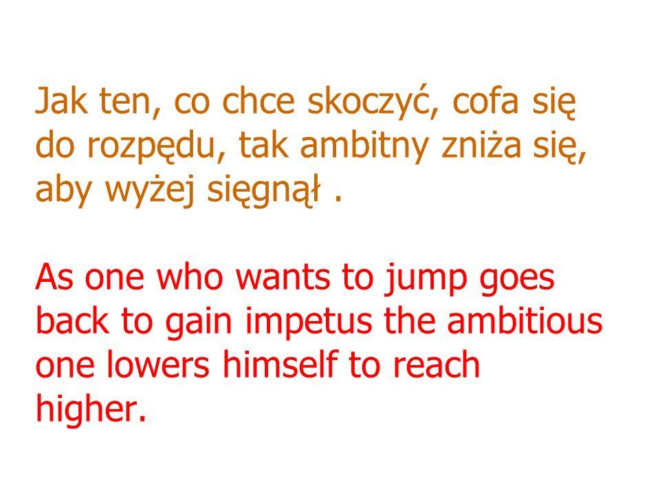 Jak ten, co chce skoczyć, cofa się do rozpędu, tak ambitny zniża się, aby wyżej sięgnął. As one who wants to jump goes back to gain impetus the ambiti