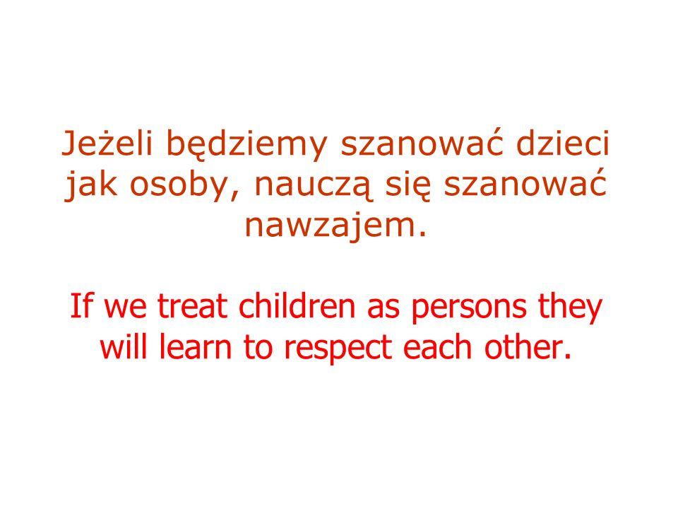 Jeżeli będziemy szanować dzieci jak osoby, nauczą się szanować nawzajem. If we treat children as persons they will learn to respect each other.