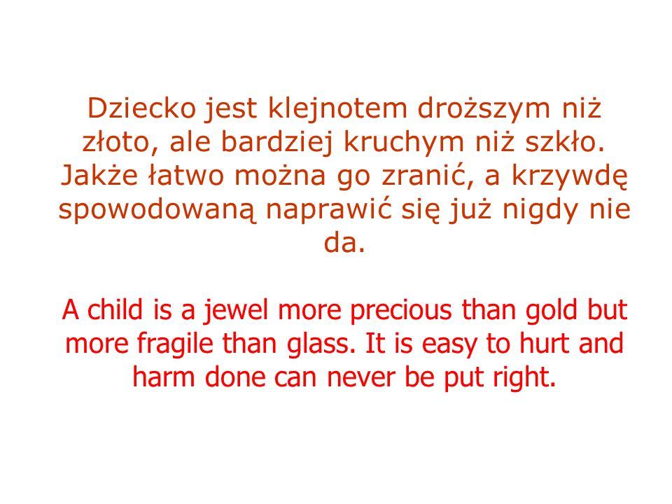 Dziecko jest klejnotem droższym niż złoto, ale bardziej kruchym niż szkło. Jakże łatwo można go zranić, a krzywdę spowodowaną naprawić się już nigdy n
