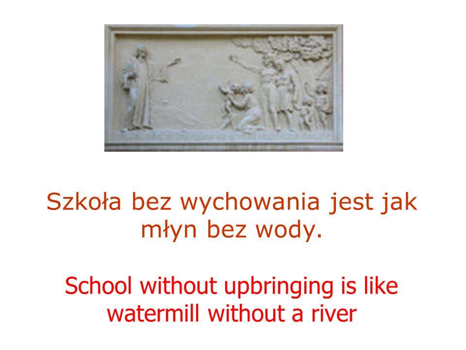Szkoła bez wychowania jest jak młyn bez wody. School without upbringing is like watermill without a river