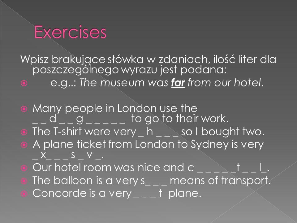 Wpisz brakujące słówka w zdaniach, ilość liter dla poszczególnego wyrazu jest podana: e.g..: The museum was far from our hotel. Many people in London