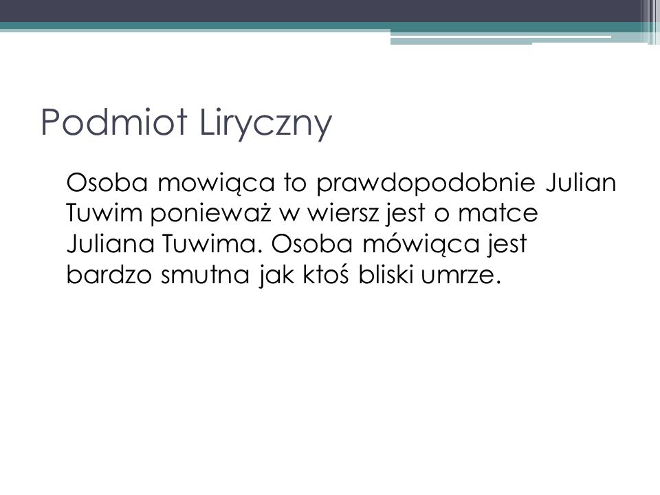 Podmiot Liryczny Osoba mowiąca to prawdopodobnie Julian Tuwim ponieważ w wiersz jest o matce Juliana Tuwima. Osoba mówiąca jest bardzo smutna jak ktoś