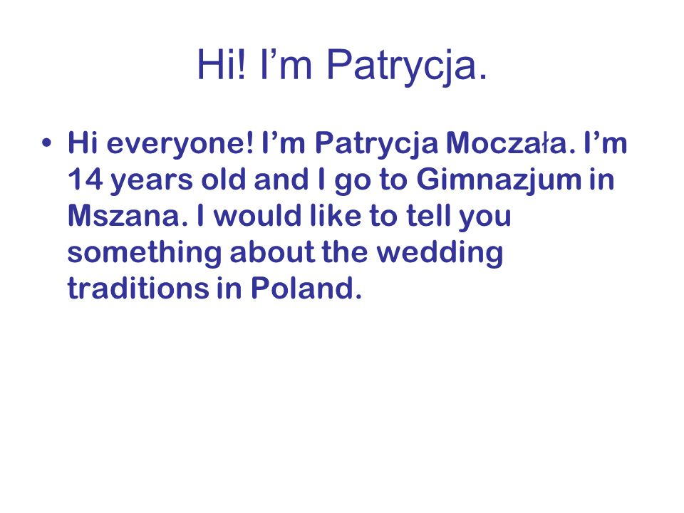 Hi! Im Patrycja. Hi everyone! Im Patrycja Mocza ł a. Im 14 years old and I go to Gimnazjum in Mszana. I would like to tell you something about the wed