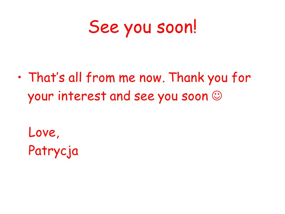 See you soon! Thats all from me now. Thank you for your interest and see you soon Love, Patrycja