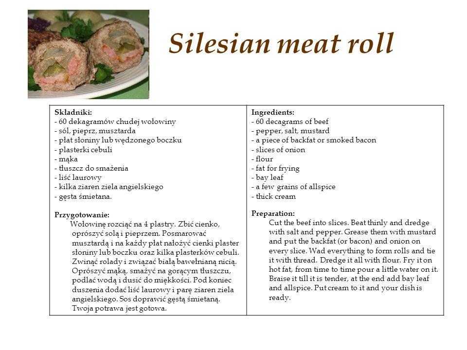 Silesian meat roll Składniki: - 60 dekagramów chudej wołowiny - sól, pieprz, musztarda - płat słoniny lub wędzonego boczku - plasterki cebuli - mąka - tłuszcz do smażenia - liść laurowy - kilka ziaren ziela angielskiego - gęsta śmietana.