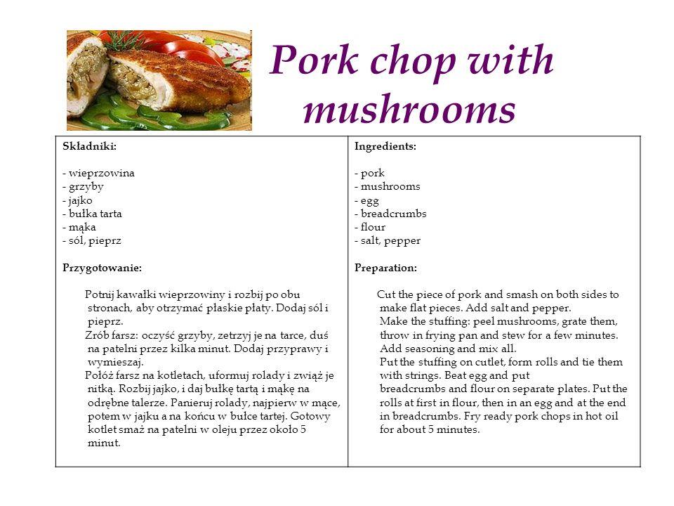 Pork chop with mushrooms Składniki: - wieprzowina - grzyby - jajko - bułka tarta - mąka - sól, pieprz Przygotowanie: Potnij kawałki wieprzowiny i rozbij po obu stronach, aby otrzymać płaskie płaty.