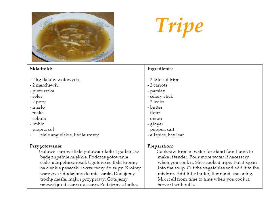 Tripe Składniki: - 2 kg flaków wołowych - 2 marchewki - pietruszka - seler - 2 pory - masło - mąka - cebula - imbir - pieprz, sól -ziele angielskie, liść laurowy Przygotowanie: Gotowe surowe flaki gotować około 4 godzin, aż będą zupełnie miękkie.