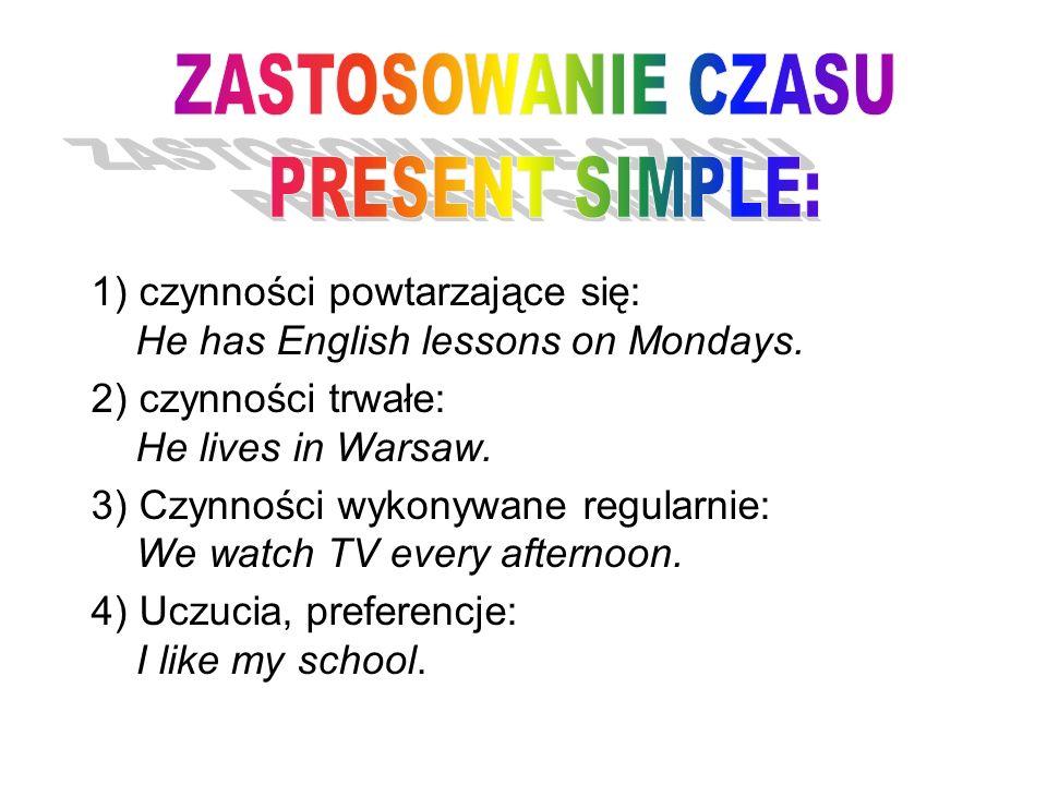 1) czynności powtarzające się: He has English lessons on Mondays. 2) czynności trwałe: He lives in Warsaw. 3) Czynności wykonywane regularnie: We watc