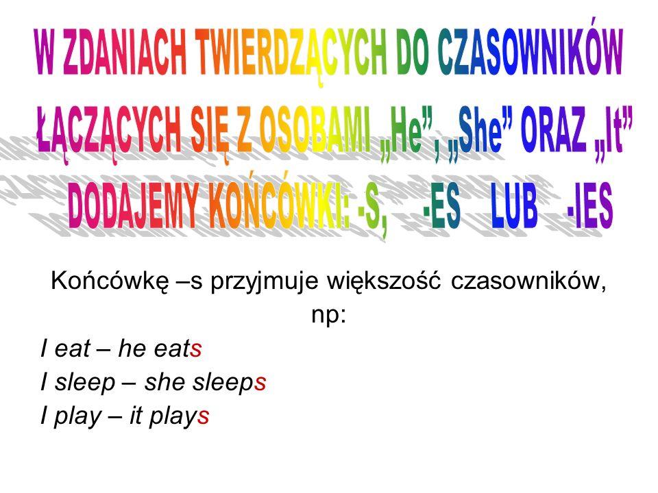 Końcówkę –s przyjmuje większość czasowników, np: I eat – he eats I sleep – she sleeps I play – it plays