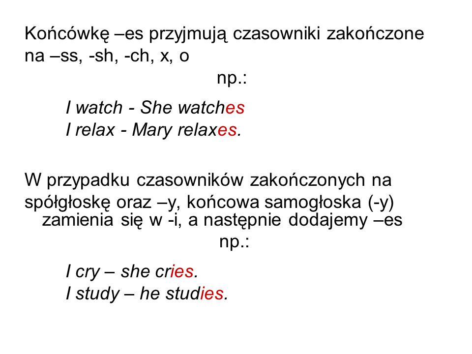 Końcówkę –es przyjmują czasowniki zakończone na –ss, -sh, -ch, x, o np.: I watch - She watches I relax - Mary relaxes. W przypadku czasowników zakończ