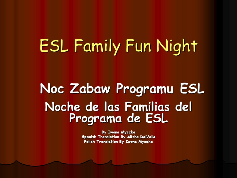 ESL Family Fun Night Noche de las Familias del Programa de ESL By Iwona Myszke Spanish Translation By Alisha DelValle Polish Translation By Iwona Myszke Noc Zabaw Programu ESL
