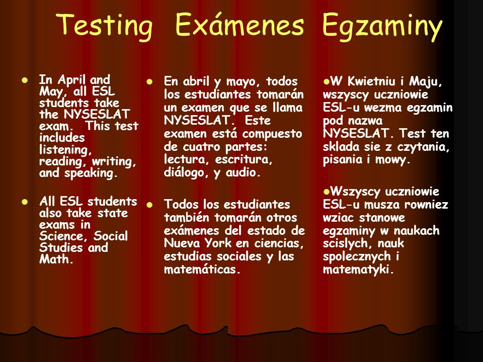 TestingExámenes Egzaminy In April and May, all ESL students take the NYSESLAT exam. This test includes listening, reading, writing, and speaking. In A