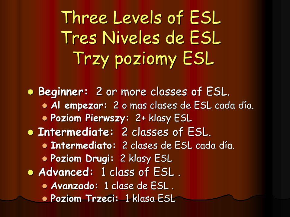 Three Levels of ESL Tres Niveles de ESL Trzy poziomy ESL Beginner: 2 or more classes of ESL. Beginner: 2 or more classes of ESL. Al empezar: 2 o mas c