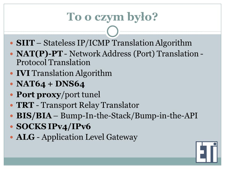 To o czym było? SIIT – Stateless IP/ICMP Translation Algorithm NAT(P)-PT - Network Address (Port) Translation - Protocol Translation IVI Translation A