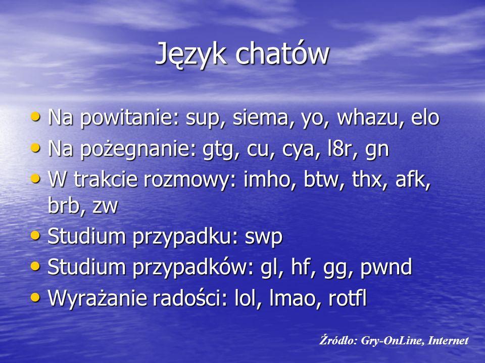 Język chatów Na powitanie: sup, siema, yo, whazu, elo Na powitanie: sup, siema, yo, whazu, elo Na pożegnanie: gtg, cu, cya, l8r, gn Na pożegnanie: gtg