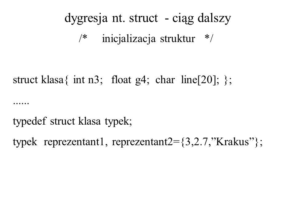 dygresja nt. struct - ciąg dalszy /* inicjalizacja struktur */ struct klasa{ int n3; float g4; char line[20]; };...... typedef struct klasa typek; typ