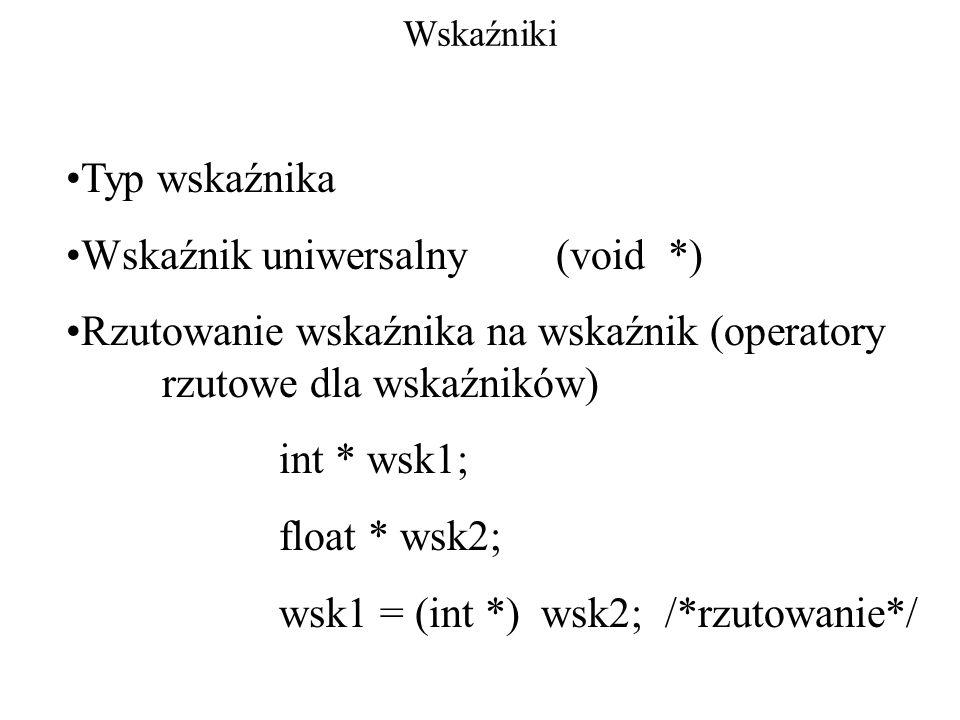 Wskaźniki Typ wskaźnika Wskaźnik uniwersalny (void *) Rzutowanie wskaźnika na wskaźnik (operatory rzutowe dla wskaźników) int * wsk1; float * wsk2; ws