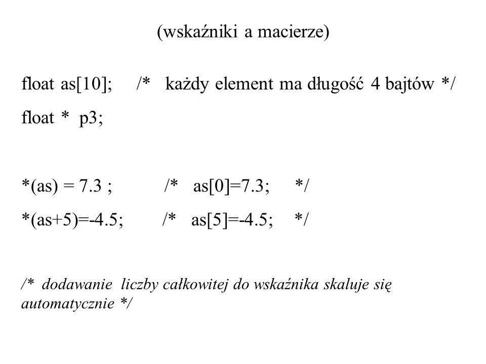 (wskaźniki a macierze) float as[10]; /* każdy element ma długość 4 bajtów */ float * p3; *(as) = 7.3 ; /* as[0]=7.3; */ *(as+5)=-4.5; /* as[5]=-4.5; *