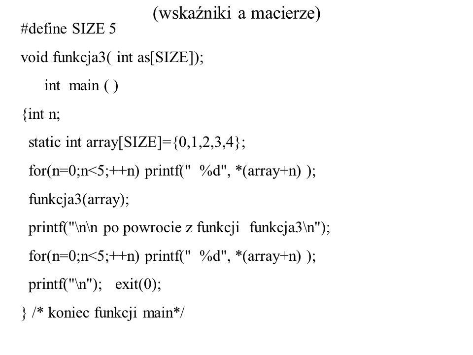 (wskaźniki a macierze) #define SIZE 5 void funkcja3( int as[SIZE]); int main ( ) {int n; static int array[SIZE]={0,1,2,3,4}; for(n=0;n<5;++n) printf(