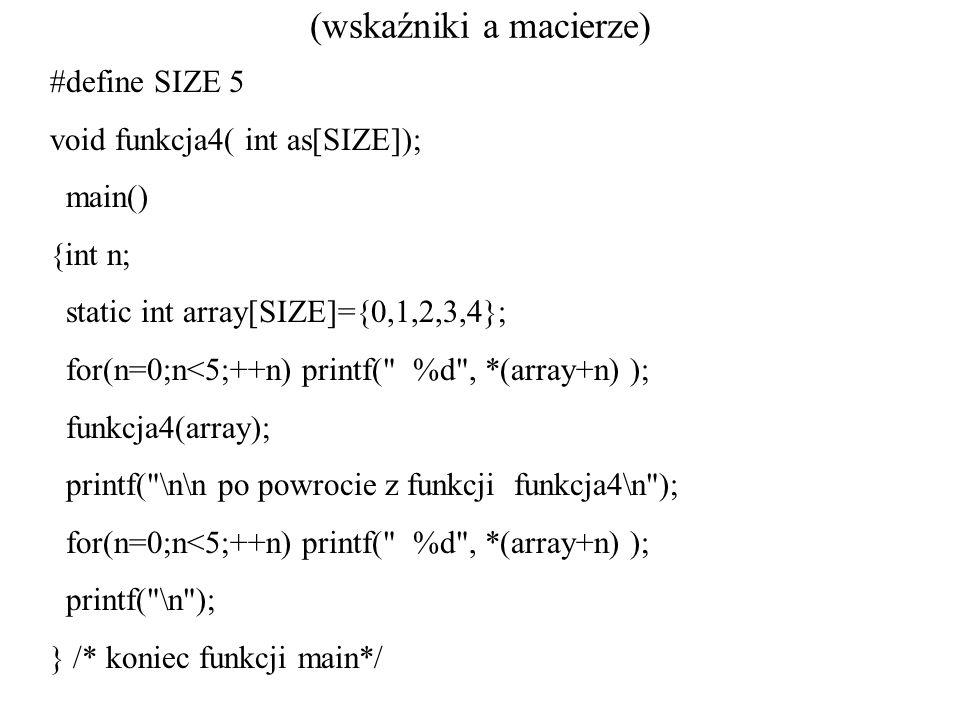 (wskaźniki a macierze) #define SIZE 5 void funkcja4( int as[SIZE]); main() {int n; static int array[SIZE]={0,1,2,3,4}; for(n=0;n<5;++n) printf(