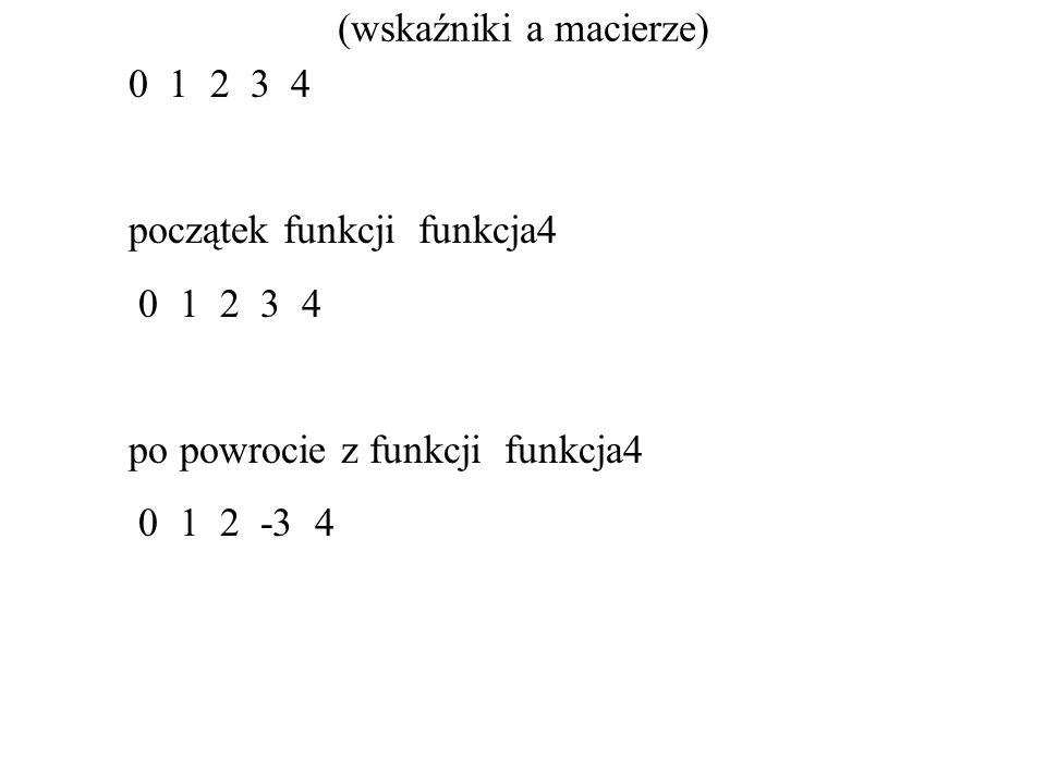 (wskaźniki a macierze) 0 1 2 3 4 początek funkcji funkcja4 0 1 2 3 4 po powrocie z funkcji funkcja4 0 1 2 -3 4
