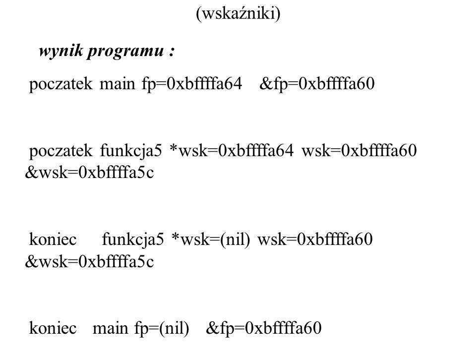 (wskaźniki) wynik programu : poczatek main fp=0xbffffa64 &fp=0xbffffa60 poczatek funkcja5 *wsk=0xbffffa64 wsk=0xbffffa60 &wsk=0xbffffa5c koniec funkcj