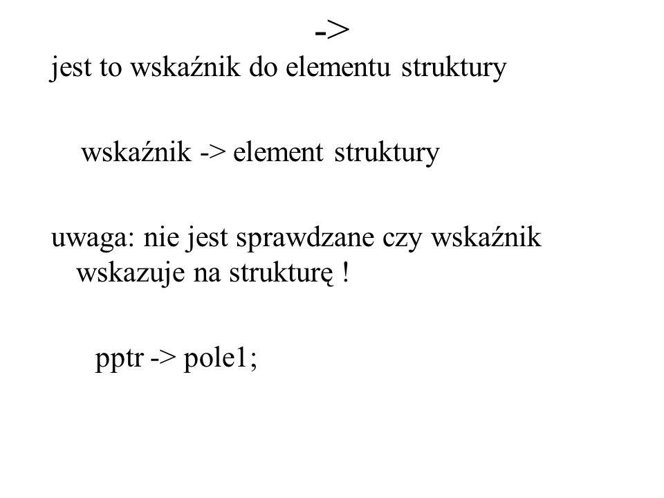 -> jest to wskaźnik do elementu struktury wskaźnik -> element struktury uwaga: nie jest sprawdzane czy wskaźnik wskazuje na strukturę ! pptr -> pole1;