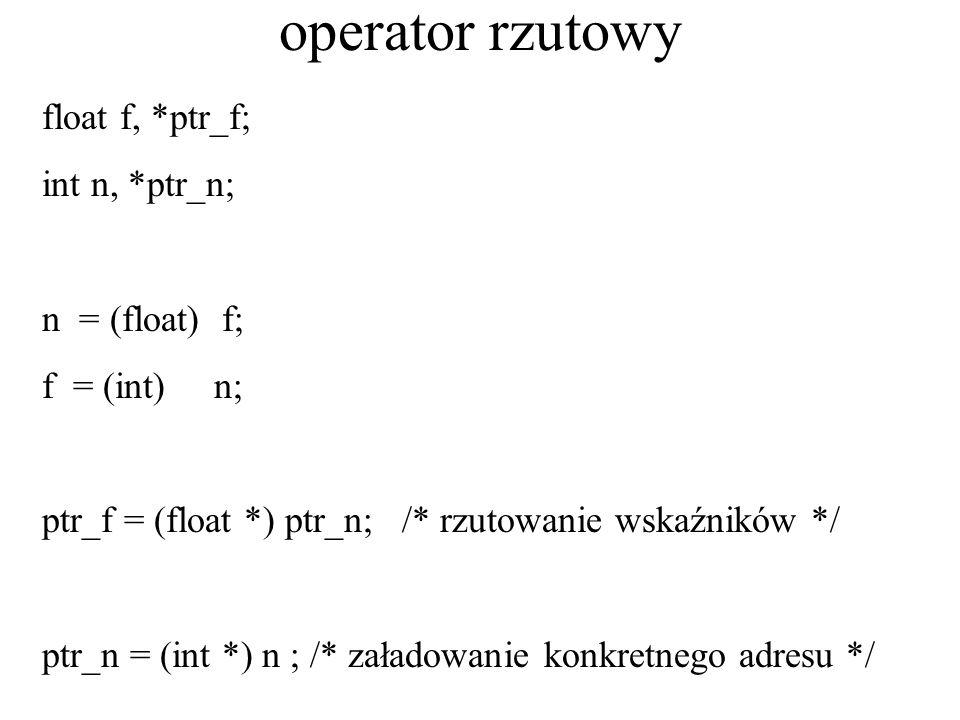 operator rzutowy float f, *ptr_f; int n, *ptr_n; n = (float) f; f = (int) n; ptr_f = (float *) ptr_n; /* rzutowanie wskaźników */ ptr_n = (int *) n ;