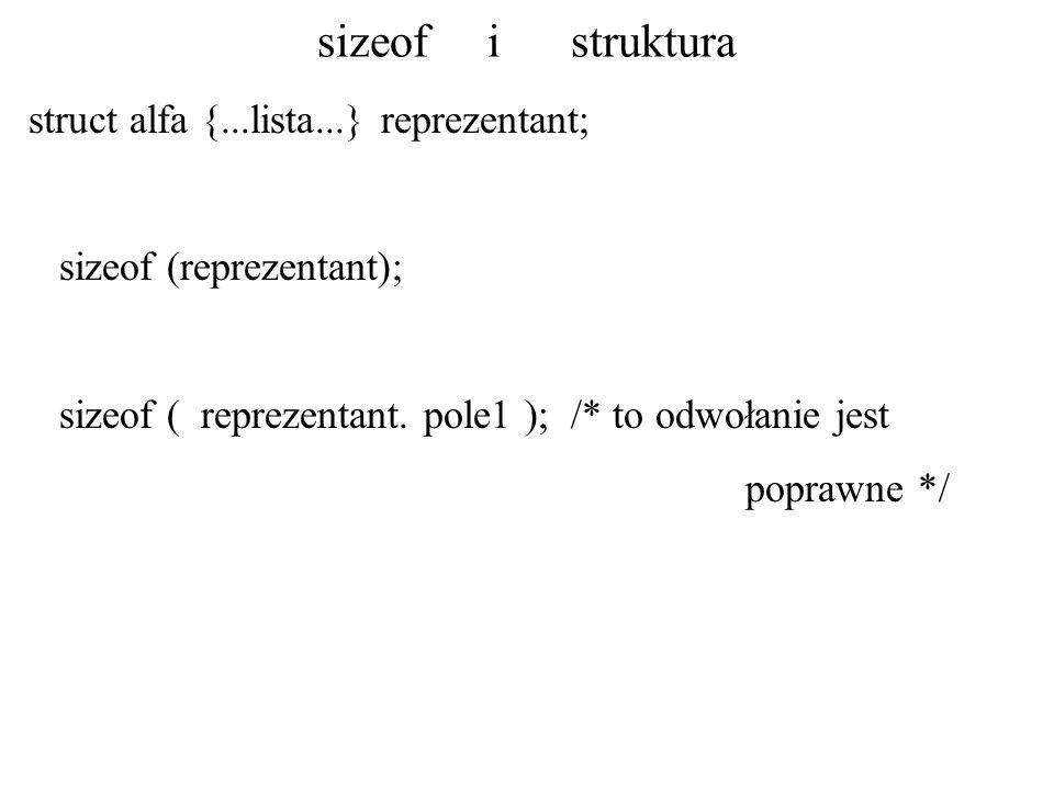 sizeof i struktura struct alfa {...lista...} reprezentant; sizeof (reprezentant); sizeof ( reprezentant. pole1 ); /* to odwołanie jest poprawne */