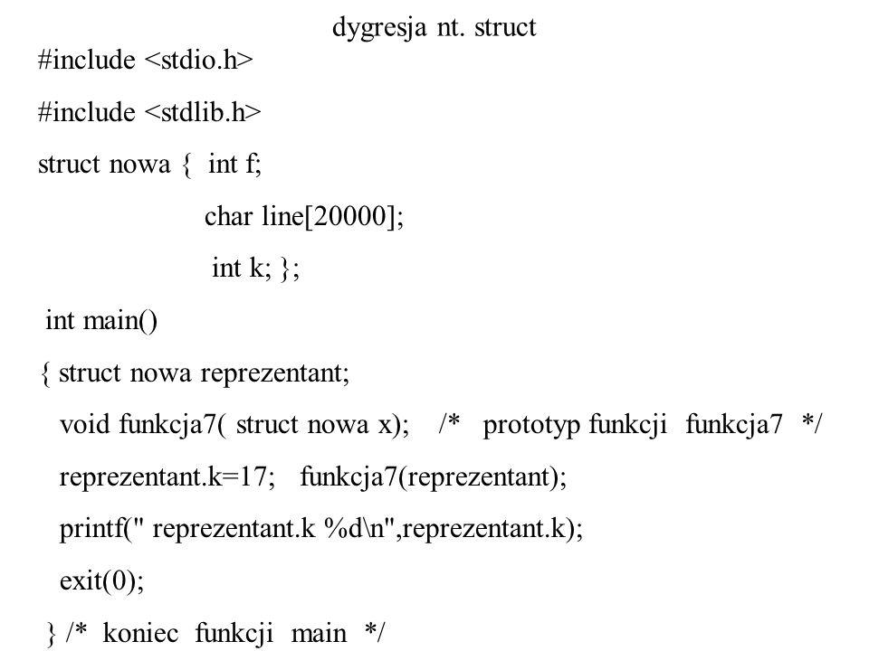 dygresja nt. struct #include struct nowa { int f; char line[20000]; int k; }; int main() { struct nowa reprezentant; void funkcja7( struct nowa x); /*