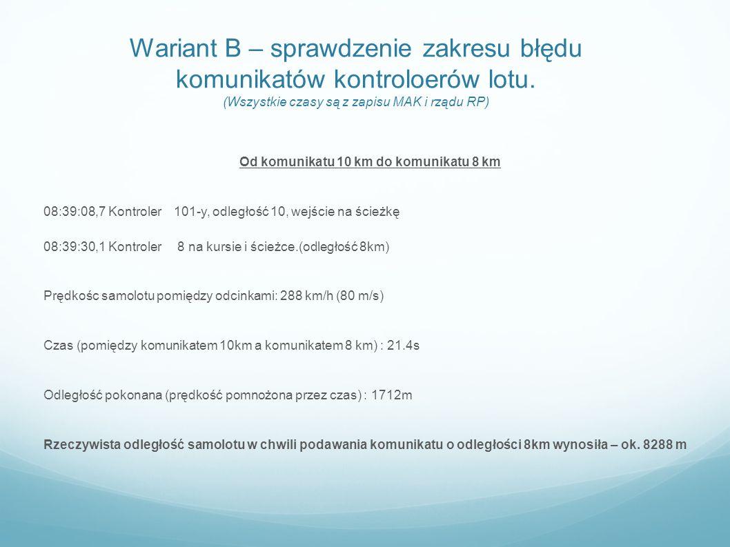 Wariant B – sprawdzenie zakresu błędu komunikatów kontroloerów lotu. (Wszystkie czasy są z zapisu MAK i rządu RP) Od komunikatu 10 km do komunikatu 8