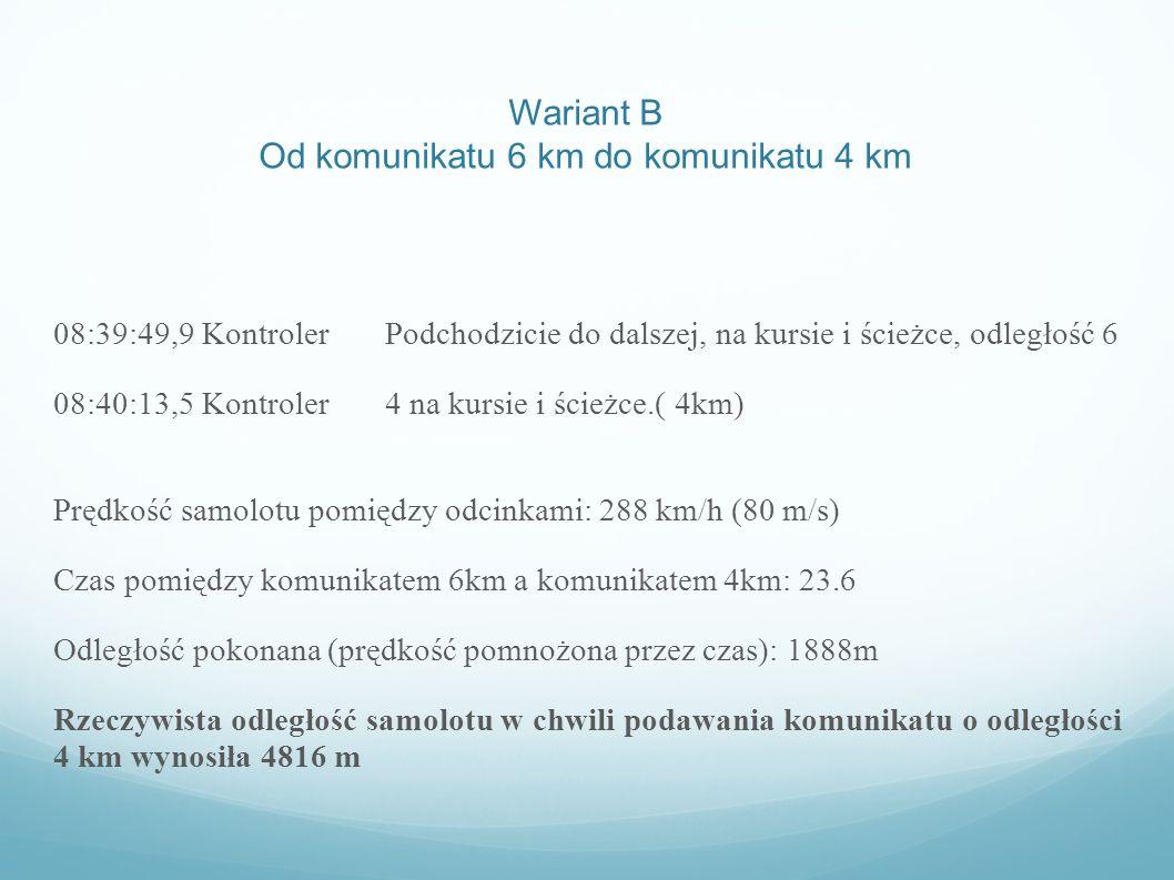 Wariant B Od komunikatu 6 km do komunikatu 4 km 08:39:49,9 Kontroler Podchodzicie do dalszej, na kursie i ścieżce, odległość 6 08:40:13,5 Kontroler 4