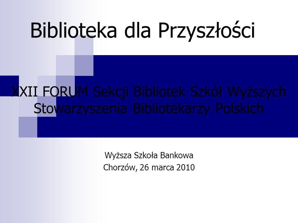 Biblioteka dla Przyszłości XXII FORUM Sekcji Bibliotek Szkół Wyższych Stowarzyszenia Bibliotekarzy Polskich Wyższa Szkoła Bankowa Chorzów, 26 marca 20