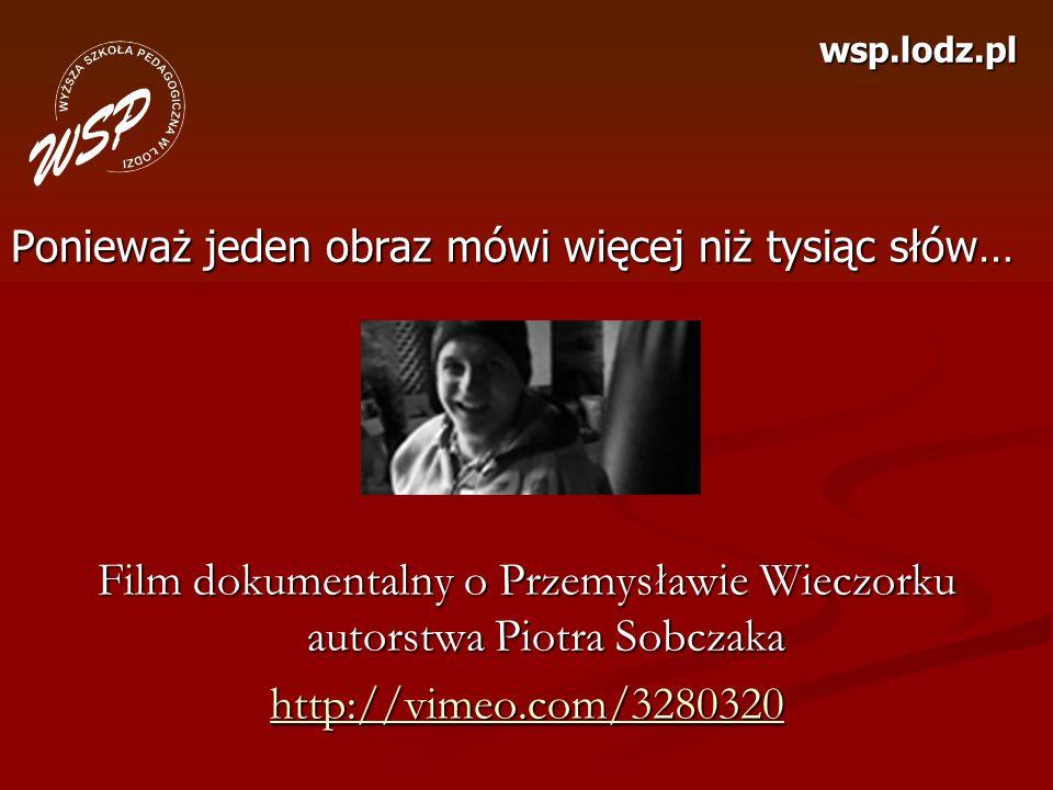 wsp.lodz.pl Ponieważ jeden obraz mówi więcej niż tysiąc słów… Film dokumentalny o Przemysławie Wieczorku autorstwa Piotra Sobczaka http://vimeo.com/32