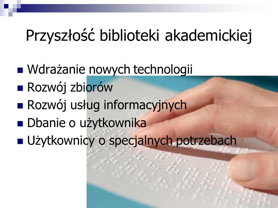 Przyszłość biblioteki akademickiej Wdrażanie nowych technologii Rozwój zbiorów Rozwój usług informacyjnych Dbanie o użytkownika Użytkownicy o specjaln