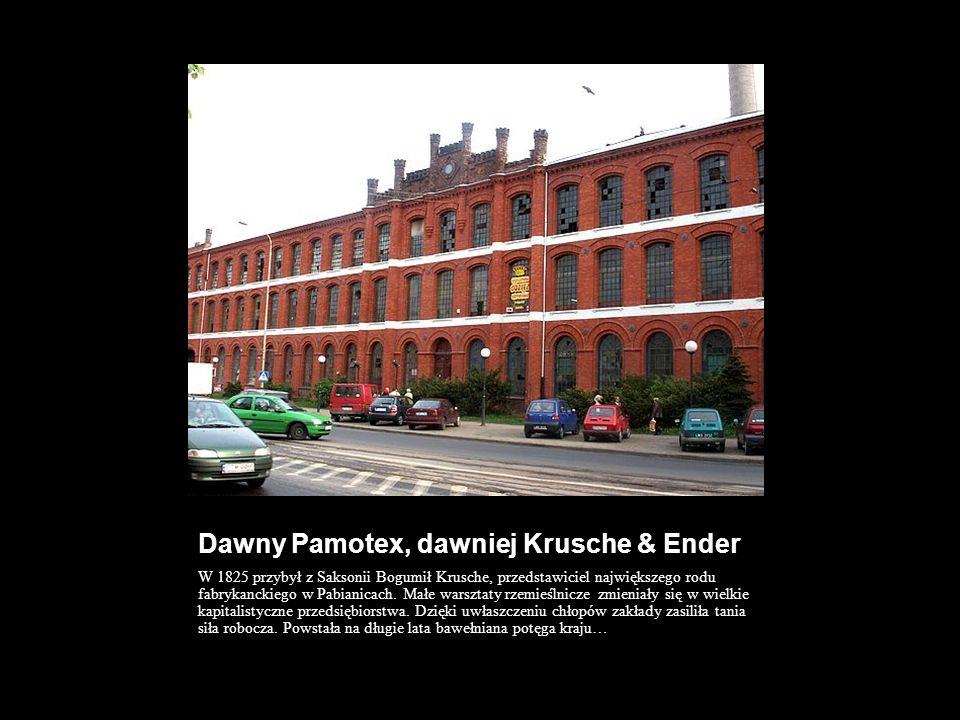 Dawny Pamotex, dawniej Krusche & Ender W 1825 przybył z Saksonii Bogumił Krusche, przedstawiciel największego rodu fabrykanckiego w Pabianicach. Małe