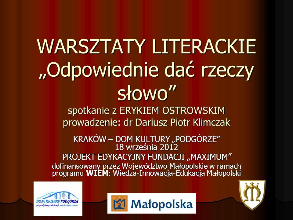 WARSZTATY LITERACKIE Odpowiednie dać rzeczy słowo spotkanie z ERYKIEM OSTROWSKIM prowadzenie: dr Dariusz Piotr Klimczak KRAKÓW – DOM KULTURY PODGÓRZE