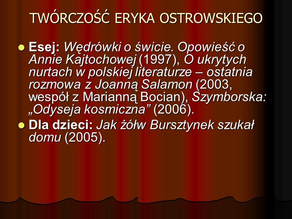 TWÓRCZOŚĆ ERYKA OSTROWSKIEGO Esej: Wędrówki o świcie. Opowieść o Annie Kajtochowej (1997), O ukrytych nurtach w polskiej literaturze – ostatnia rozmow