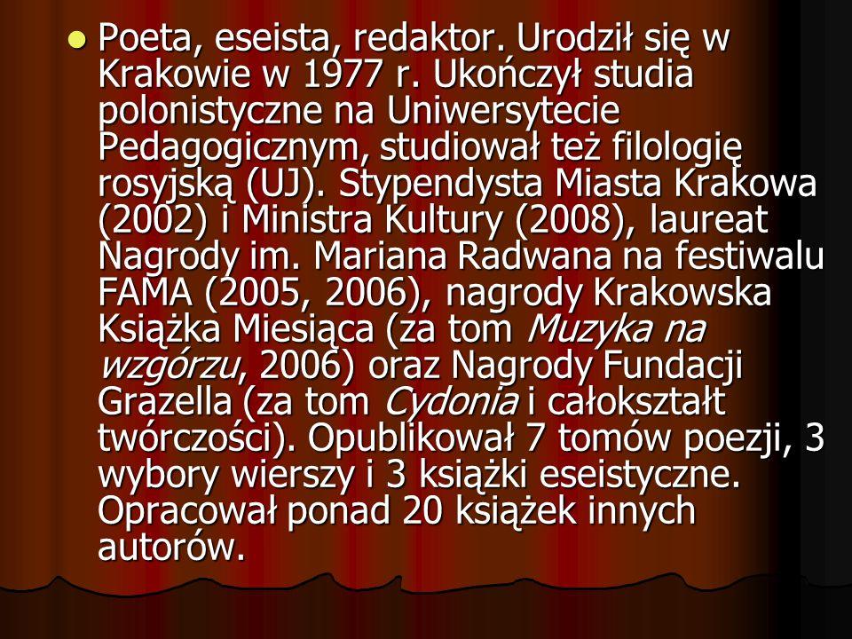 Poeta, eseista, redaktor. Urodził się w Krakowie w 1977 r. Ukończył studia polonistyczne na Uniwersytecie Pedagogicznym, studiował też filologię rosyj