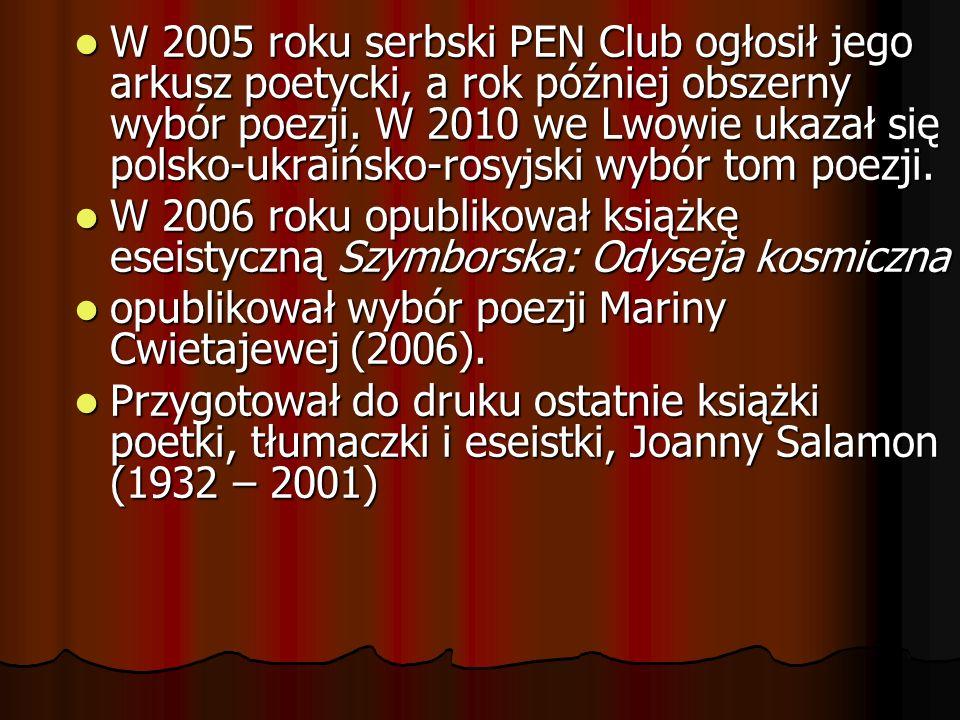 W 2005 roku serbski PEN Club ogłosił jego arkusz poetycki, a rok później obszerny wybór poezji. W 2010 we Lwowie ukazał się polsko-ukraińsko-rosyjski