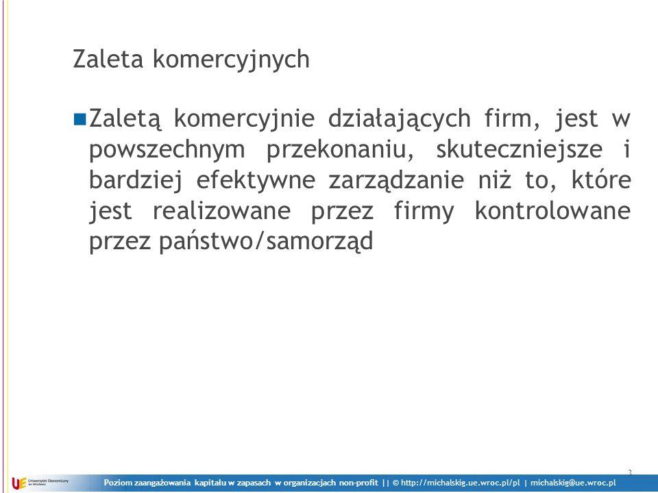 Poziom zaangażowania kapitału w zapasach w organizacjach non-profit || © http://michalskig.ue.wroc.pl/pl | michalskig@ue.wroc.pl Zaleta komercyjnych Zaletą komercyjnie działających firm, jest w powszechnym przekonaniu, skuteczniejsze i bardziej efektywne zarządzanie niż to, które jest realizowane przez firmy kontrolowane przez państwo/samorząd 3