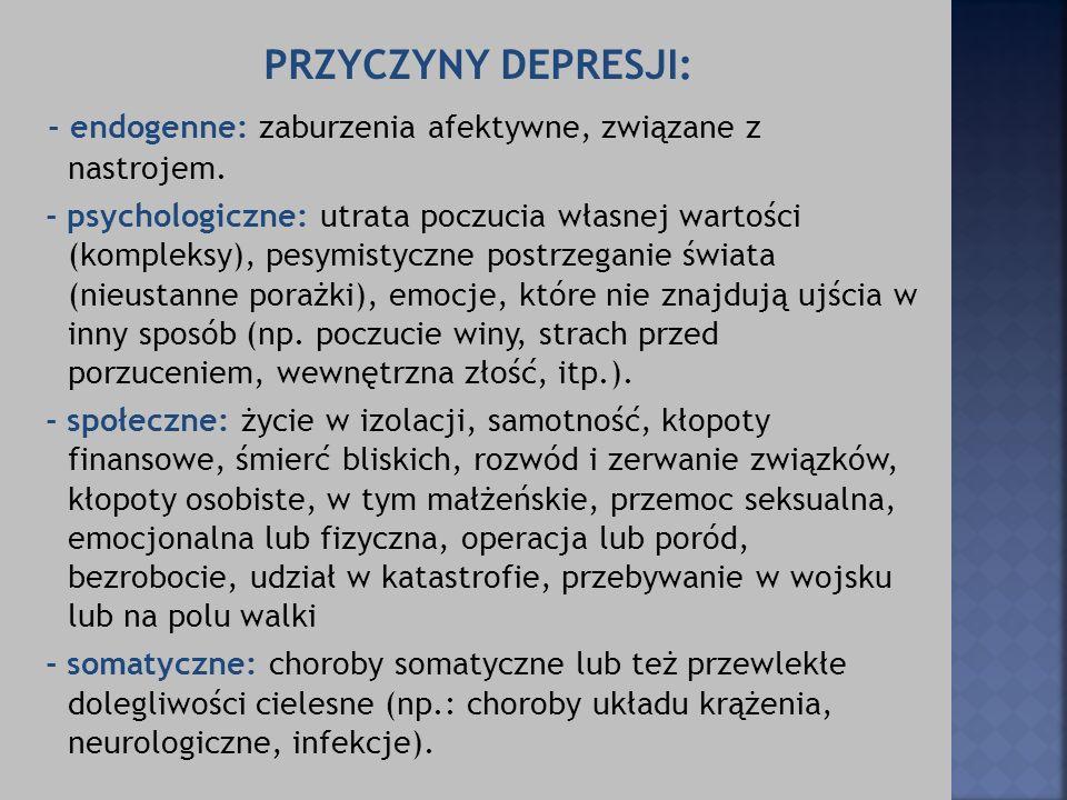 PRZYCZYNY DEPRESJI: - endogenne: zaburzenia afektywne, związane z nastrojem. - psychologiczne: utrata poczucia własnej wartości (kompleksy), pesymisty
