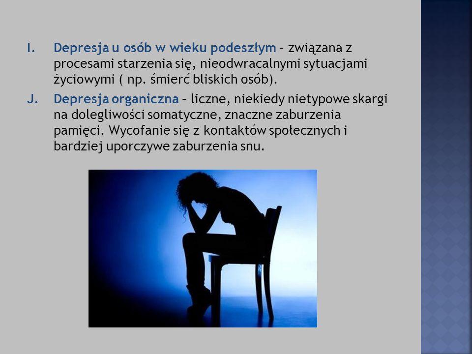 I.Depresja u osób w wieku podeszłym – związana z procesami starzenia się, nieodwracalnymi sytuacjami życiowymi ( np. śmierć bliskich osób). J.Depresja