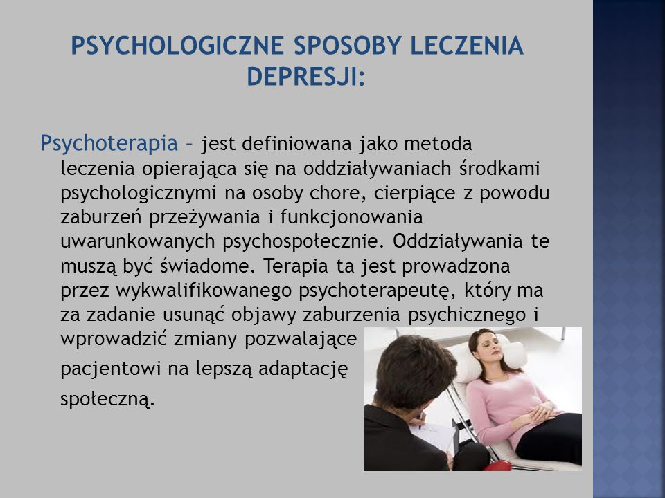 PSYCHOLOGICZNE SPOSOBY LECZENIA DEPRESJI: Psychoterapia – jest definiowana jako metoda leczenia opierająca się na oddziaływaniach środkami psychologic