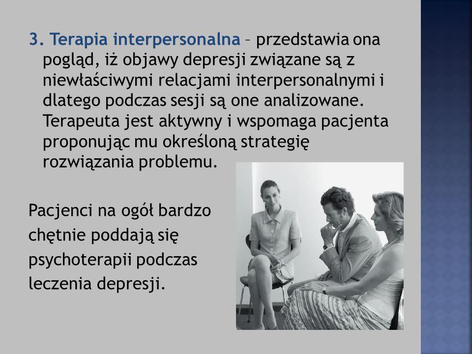 3. Terapia interpersonalna – przedstawia ona pogląd, iż objawy depresji związane są z niewłaściwymi relacjami interpersonalnymi i dlatego podczas sesj