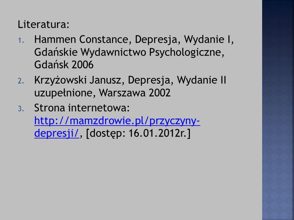 Literatura: 1. Hammen Constance, Depresja, Wydanie I, Gdańskie Wydawnictwo Psychologiczne, Gdańsk 2006 2. Krzyżowski Janusz, Depresja, Wydanie II uzup