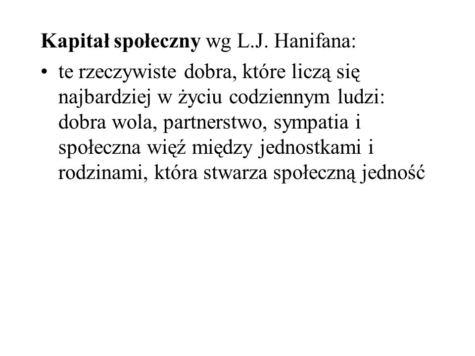 Kapitał społeczny wg L.J. Hanifana: te rzeczywiste dobra, które liczą się najbardziej w życiu codziennym ludzi: dobra wola, partnerstwo, sympatia i sp