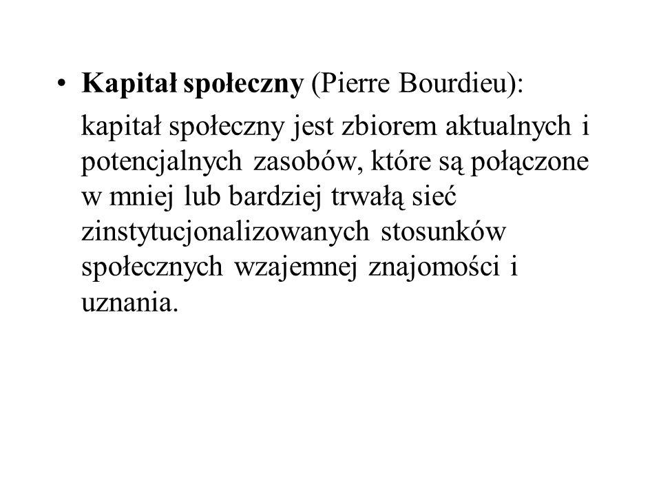 Kapitał społeczny (Pierre Bourdieu): kapitał społeczny jest zbiorem aktualnych i potencjalnych zasobów, które są połączone w mniej lub bardziej trwałą