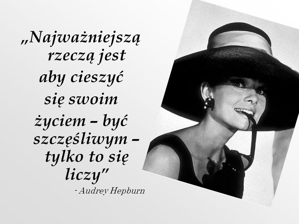 Najważniejszą rzeczą jest aby cieszyć się swoim życiem – być szczęśliwym – tylko to się liczy - Audrey Hepburn