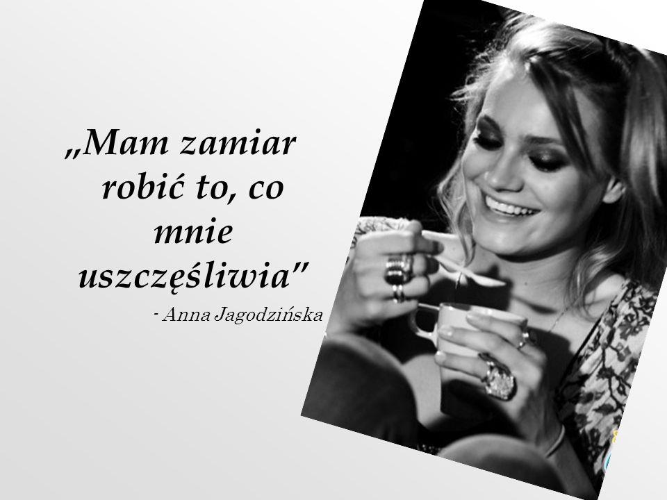 Mam zamiar robić to, co mnie uszczęśliwia - Anna Jagodzińska